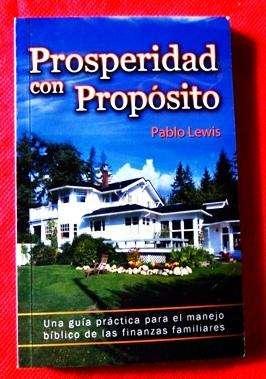 PROSPERIDAD CON PROPÓSITO PABLO LEWIS ED. CLC UNA GUÍA PRÁCTICA PARA EL MANEJO BÍBLICO DE LAS FINANZAS FAMILIARES