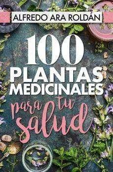 1OO Plantas Medicinales, por Alfredo Ara Roldán: LAS MEJORES PLANTAS ELEGIDAS...